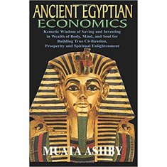 ANCIENT EGYPTIAN ECONOMICS Kemetic Wisdom of Saving and Investing in Wealth of Body, Mind, and Soul for Building True Civilization, Prosperity and Spiritual Enlightenment The Key Bookstore