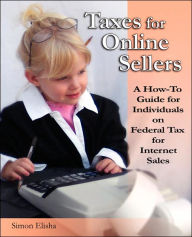 Taxes for Online Sellers: A how-to Guide for Individuals on Federal Tax for Internet Sales The Key Bookstore
