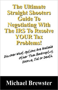 The Ultimate Straight Shooters Guide To Negotiating With The IRS To Resolve YOUR Tax Problems!: Discover What Options Are Available Other Than Bankruptcy, Divorce, Jail or Death The Key Bookstore