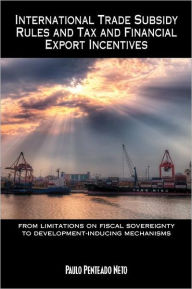 International Trade Subsidy Rules and Tax and Financial Export Incentives: from limitations on fiscal sovereignty to development-inducing mechanisms The Key Bookstore