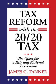 Tax Reform with the 20/20 Tax: The Quest for a Fair and Rational Tax System The Key Bookstore