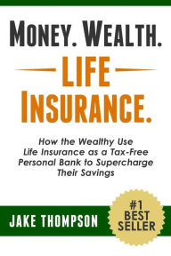 Money. Wealth. Life Insurance.: How the Wealthy Use Life Insurance as a Tax-Free Personal Bank to Supercharge Their Savings The Key Bookstore