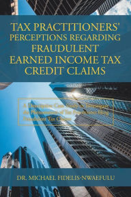 Tax Practitioners' Perceptions Regarding Fraudulent Earned Income Tax Credit Claims: A Descriptive Case Study to Investigate the Phenomenon of Tax Practitioner Filing Fraudulent Tax Claims The Key Bookstore