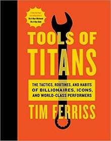 Tools of Titans: The Tactics, Routines, and Habits of Billionaires, Icons, and World-Class Performers by Timothy Ferriss The Key Bookstore