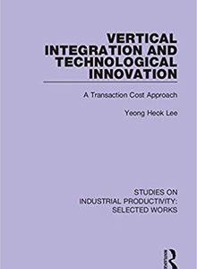 Vertical Integration and Technological Innovation: A Transaction Cost Approach by Yeong Heok Lee The Key Bookstore