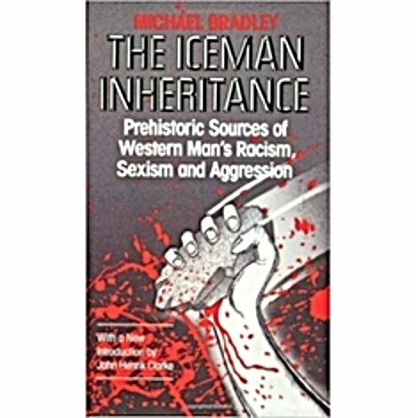 Iceman Inheritance : Prehistoric Sources of Western Man's Racism, Sexism and Aggression The Key Bookstore