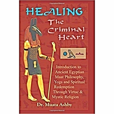 Healing the Criminal Heart: Introduction to Ancient Egyptian Maat Philosophy, Yoga and Spiritual Redemption Through Virtue & Mystic Religion: ... Redemption Through Virtue & Mystic Religion The Key Bookstore